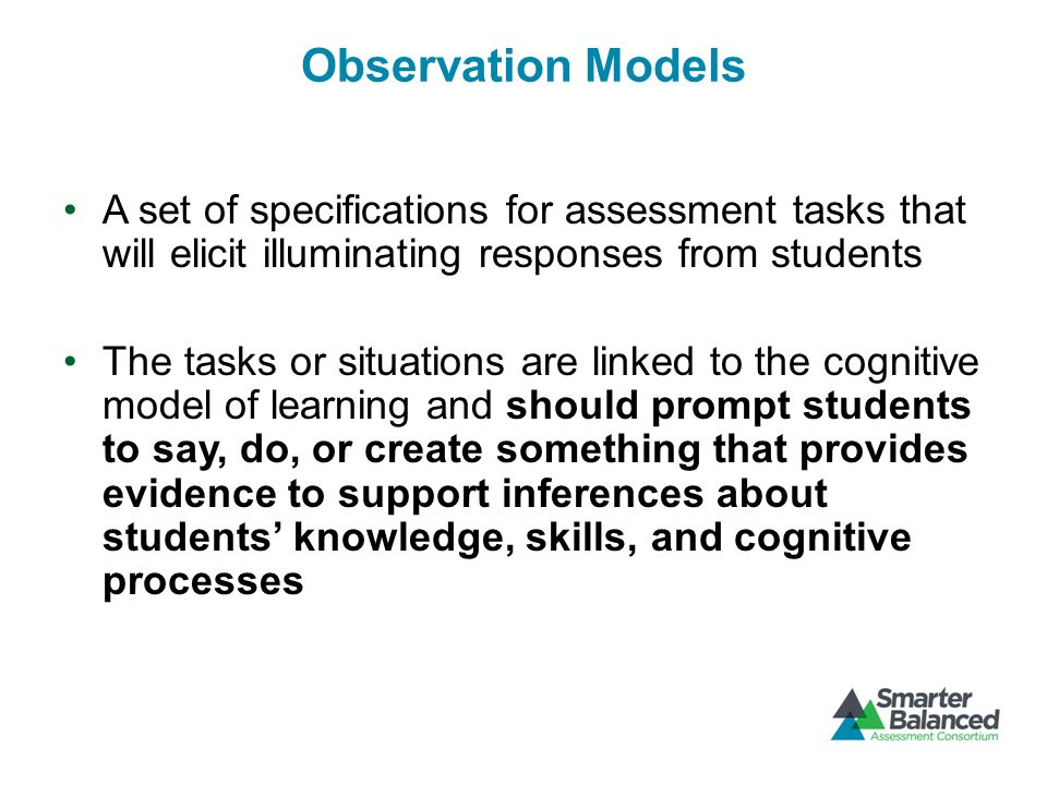 Observation Models A set of specifications for assessment tasks that will elicit illuminating responses from students.