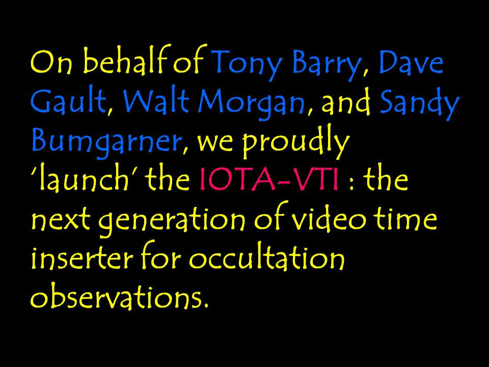On behalf of Tony Barry, Dave Gault, Walt Morgan, and Sandy Bumgarner, we proudly 'launch' the IOTA-VTI : the next generation of video time inserter for occultation observations.