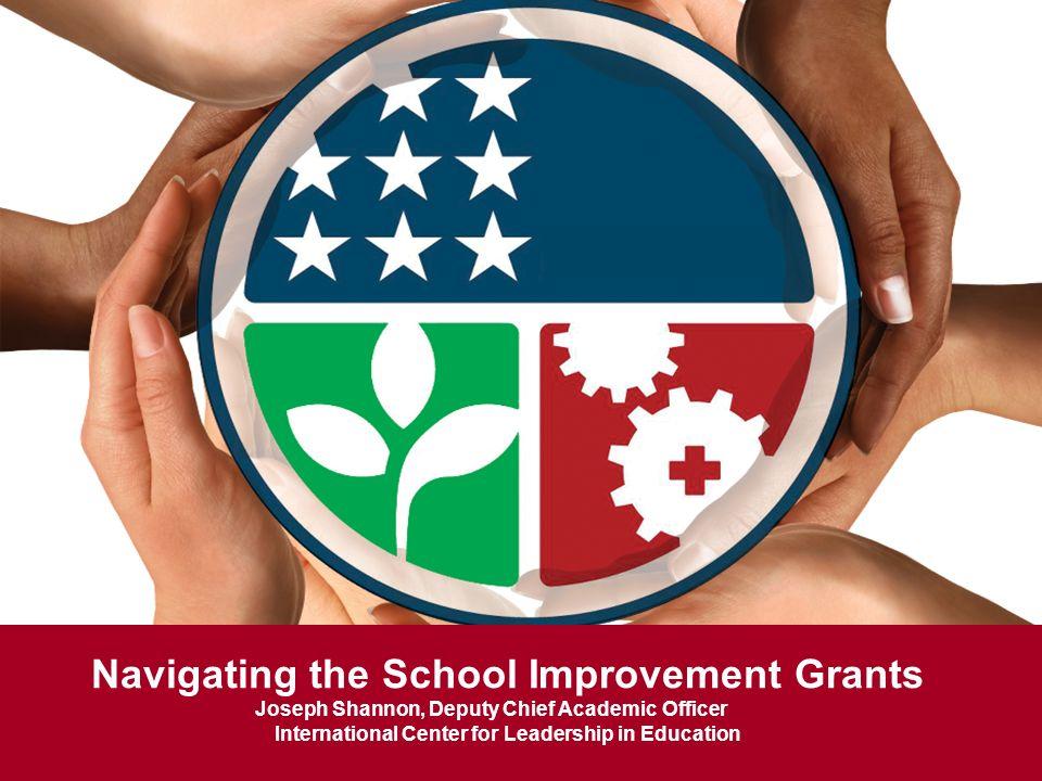 Navigating the School Improvement Grants Joseph Shannon, Deputy Chief Academic Officer International Center for Leadership in Education