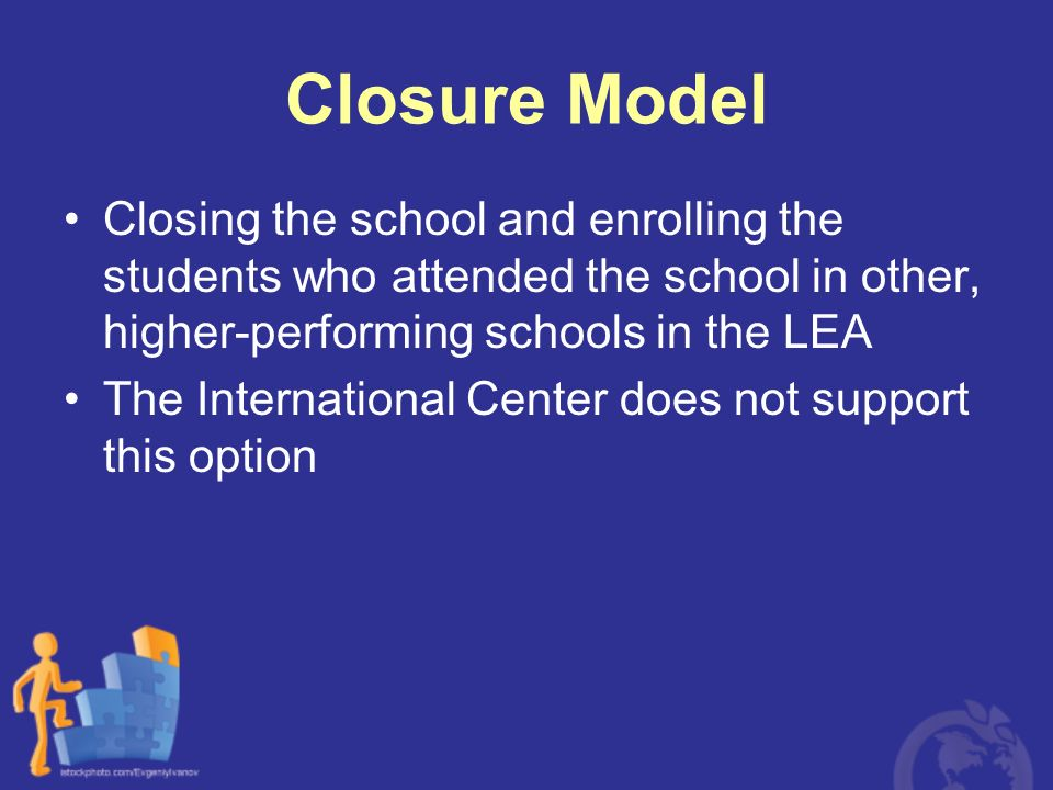 Closure Model Closing the school and enrolling the students who attended the school in other, higher-performing schools in the LEA.