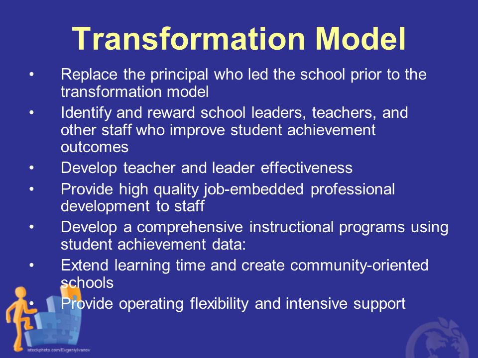 Transformation Model Replace the principal who led the school prior to the transformation model.