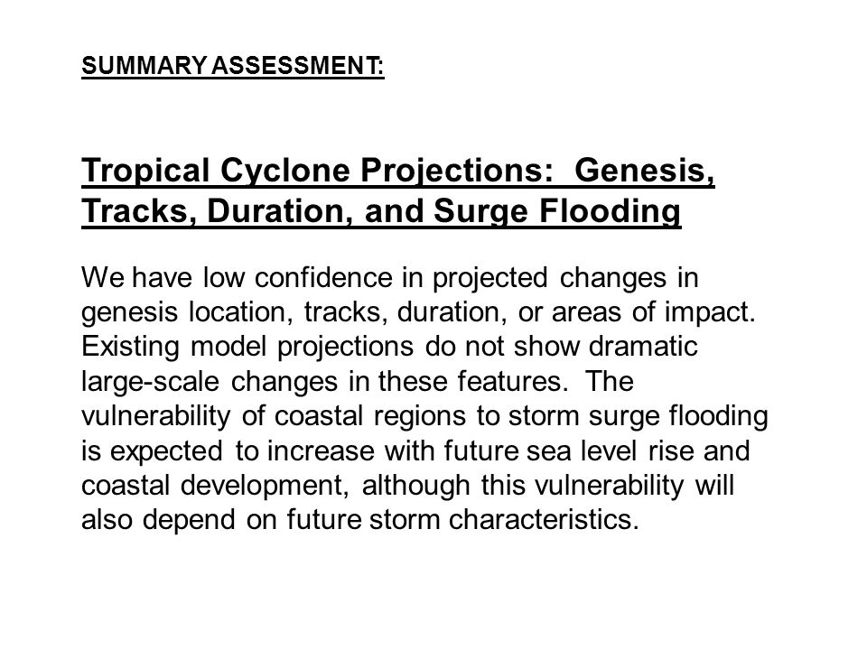 SUMMARY ASSESSMENT: Tropical Cyclone Projections: Genesis, Tracks, Duration, and Surge Flooding.