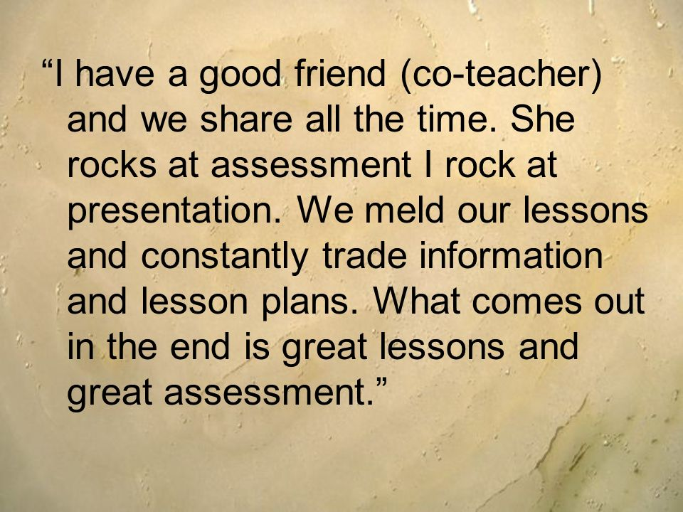 I have a good friend (co-teacher) and we share all the time