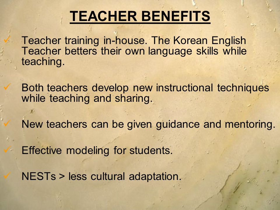 TEACHER BENEFITS Teacher training in-house. The Korean English Teacher betters their own language skills while teaching.
