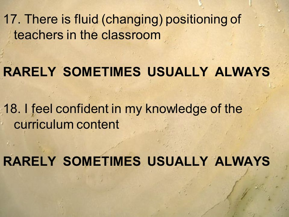 17. There is fluid (changing) positioning of teachers in the classroom