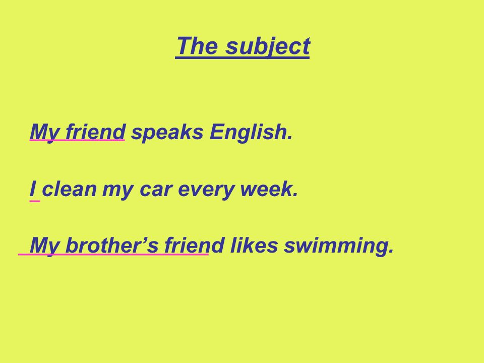 The subject My friend speaks English. I clean my car every week.