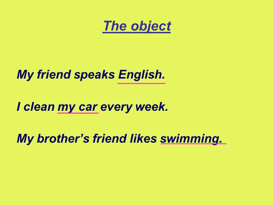 The object My friend speaks English. I clean my car every week.