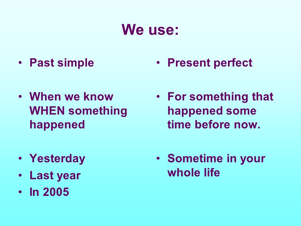 We use: Past simple When we know WHEN something happened Yesterday