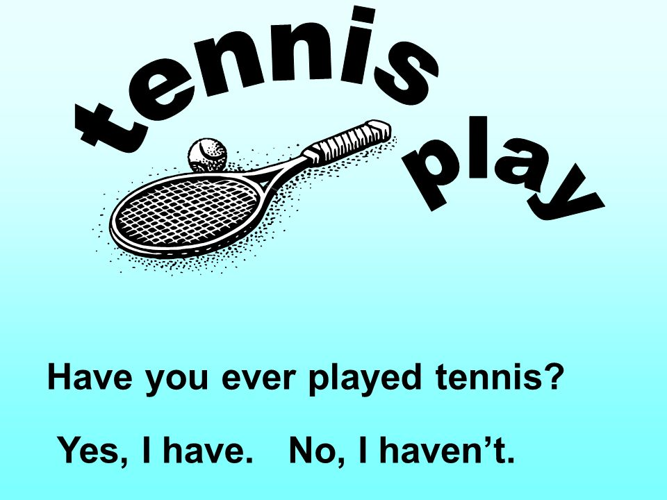 Have you ever played tennis