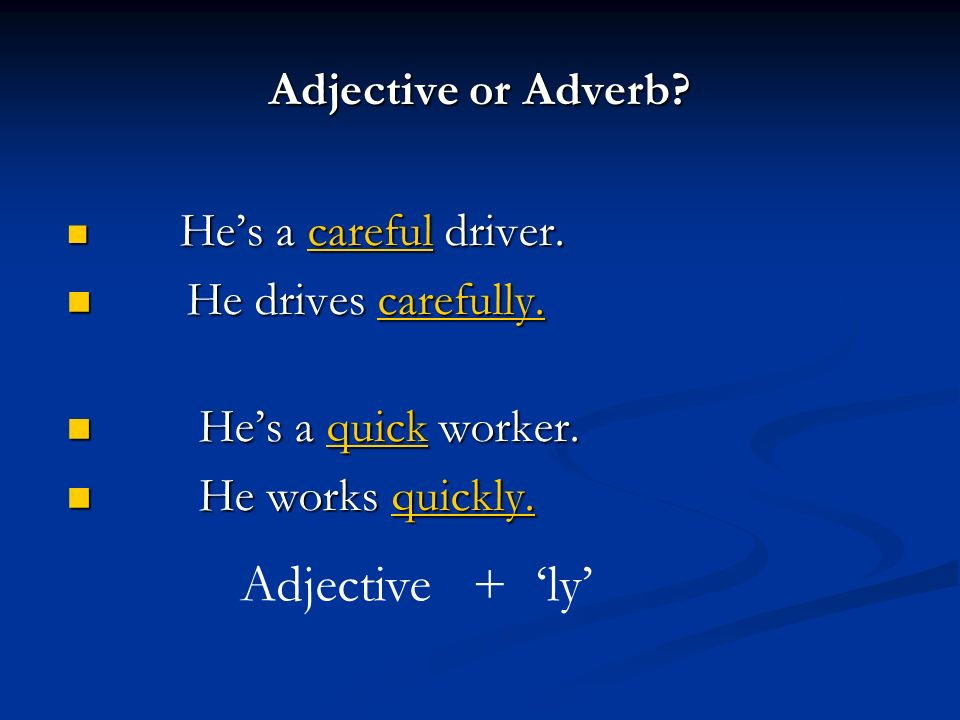 Adjective + 'ly' Adjective or Adverb He drives carefully.