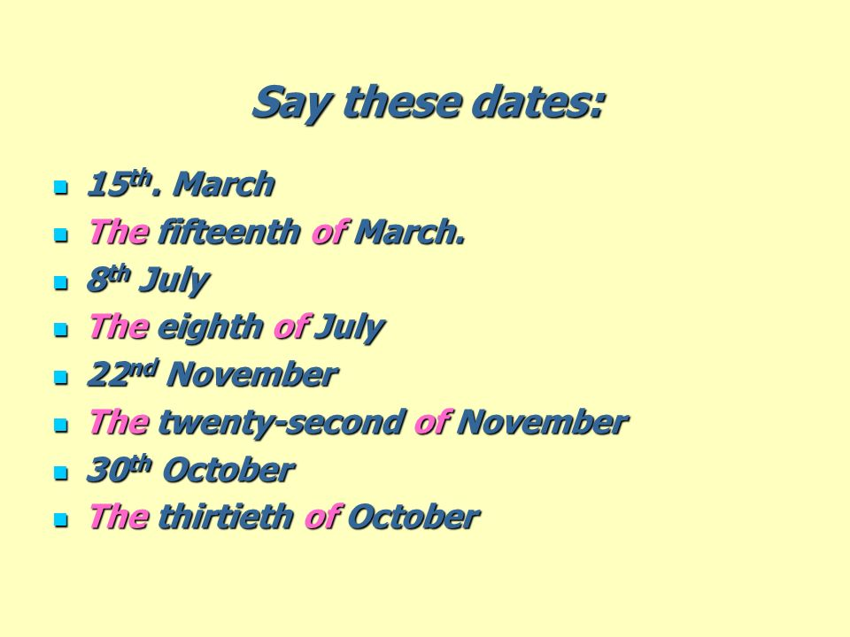 Say these dates: 15th. March The fifteenth of March. 8th July
