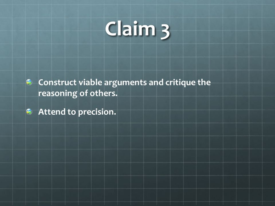Claim 3 Construct viable arguments and critique the reasoning of others. Attend to precision.