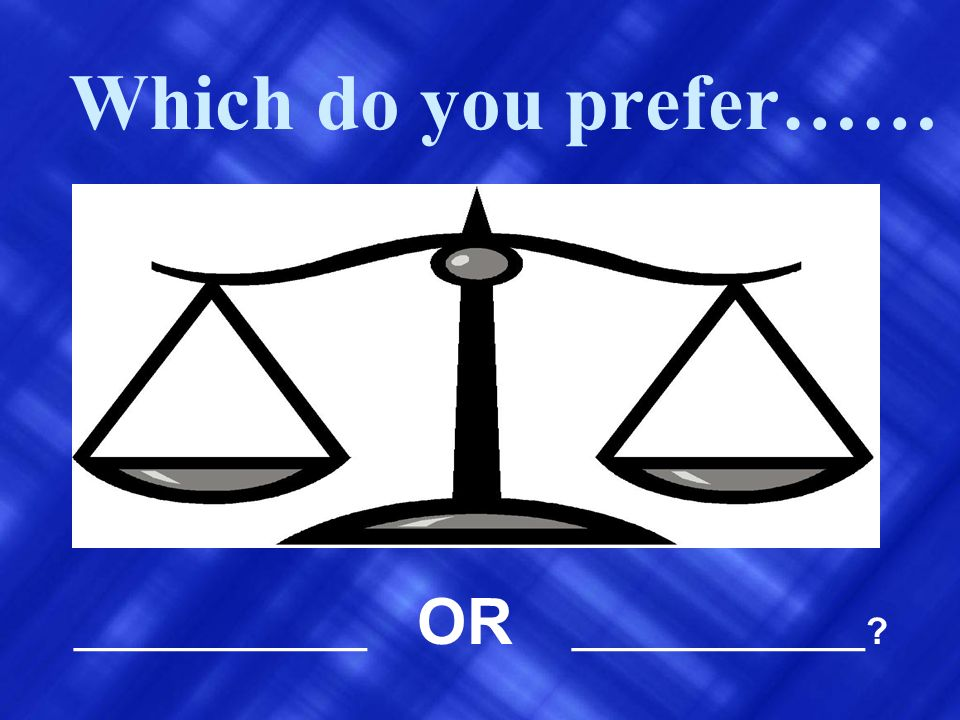 Which do you prefer…… ______________ OR ______________