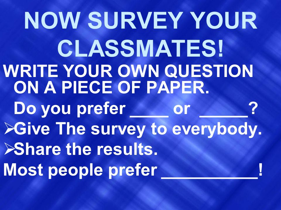 NOW SURVEY YOUR CLASSMATES!