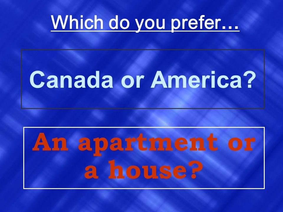 Which do you prefer… Canada or America An apartment or a house