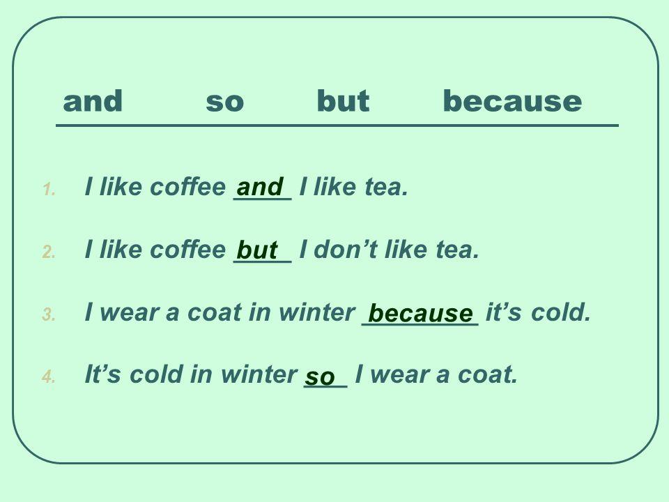 and so but because I like coffee ____ I like tea. and