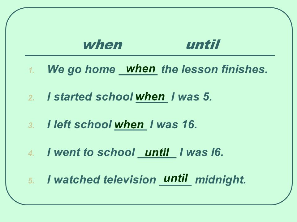 when until when We go home ______ the lesson finishes.