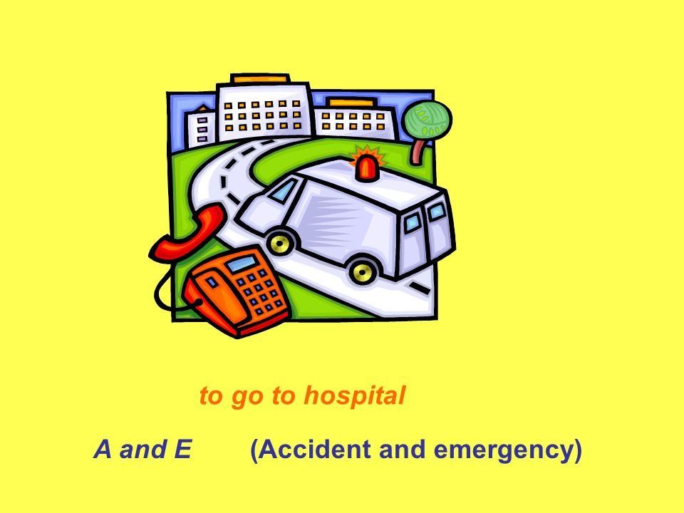 to go to hospital A and E (Accident and emergency)