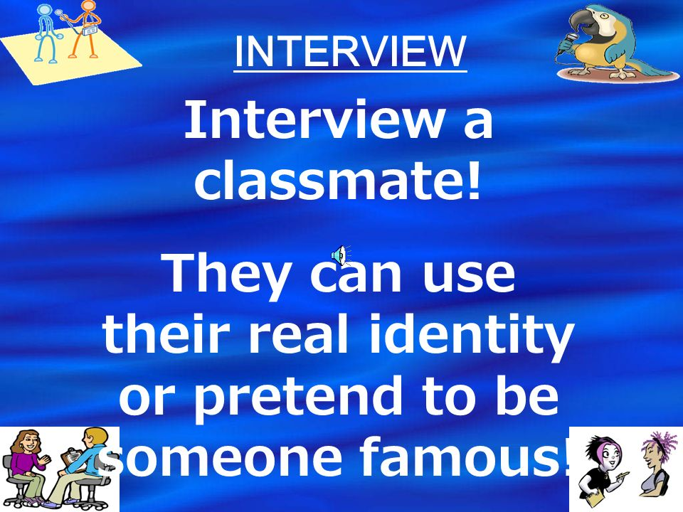 They can use their real identity or pretend to be someone famous!
