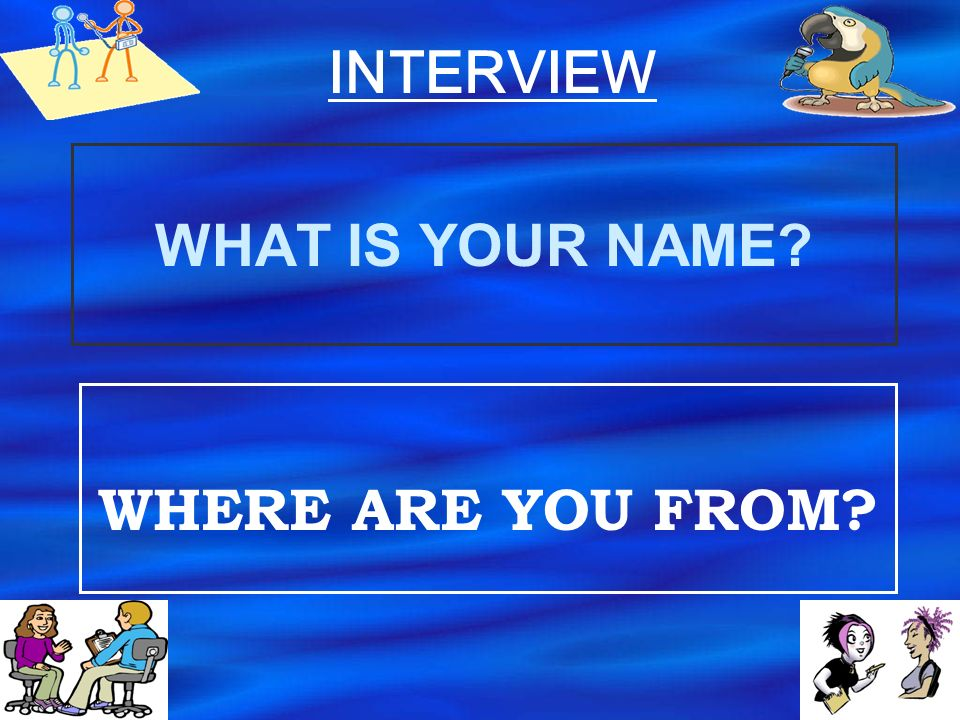INTERVIEW WHAT IS YOUR NAME WHERE ARE YOU FROM