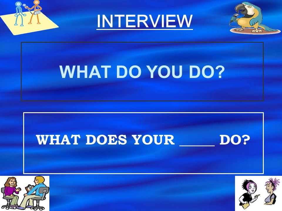 INTERVIEW WHAT DO YOU DO WHAT DOES YOUR _____ DO