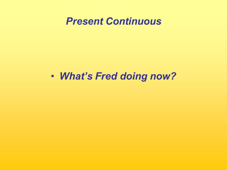 Present Continuous What's Fred doing now
