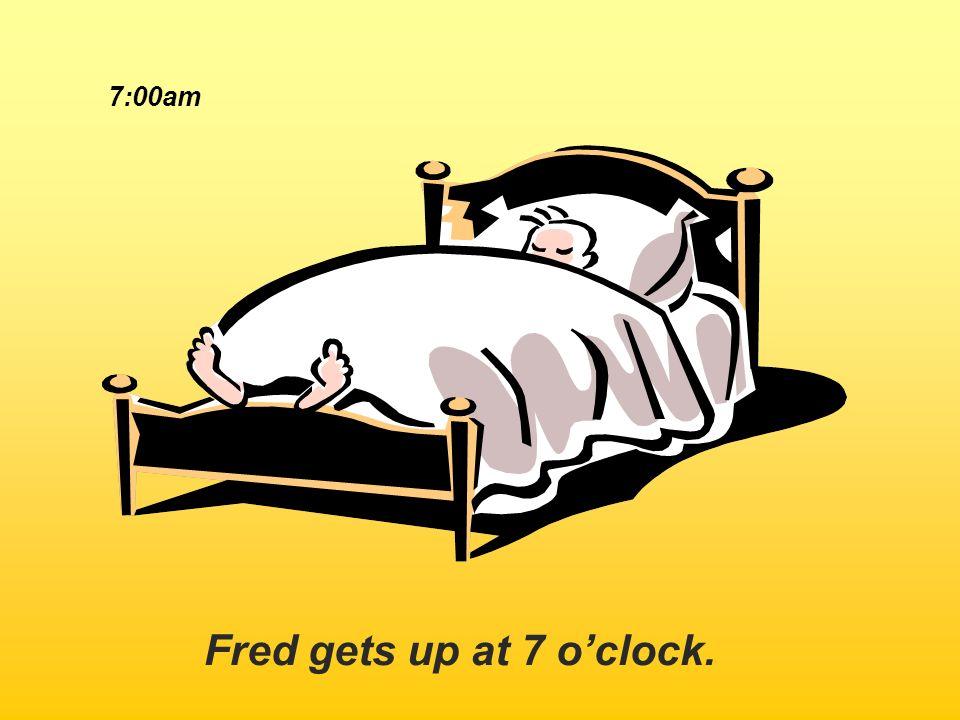 7:00am Fred gets up at 7 o'clock.