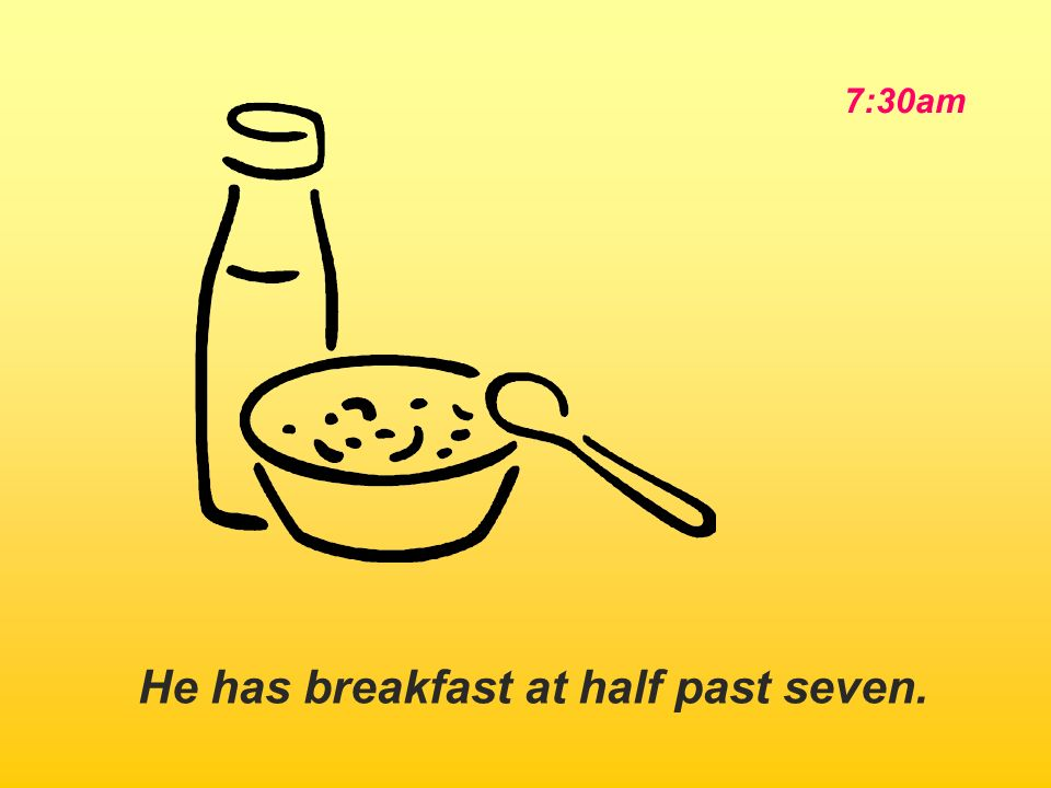 He has breakfast at half past seven.