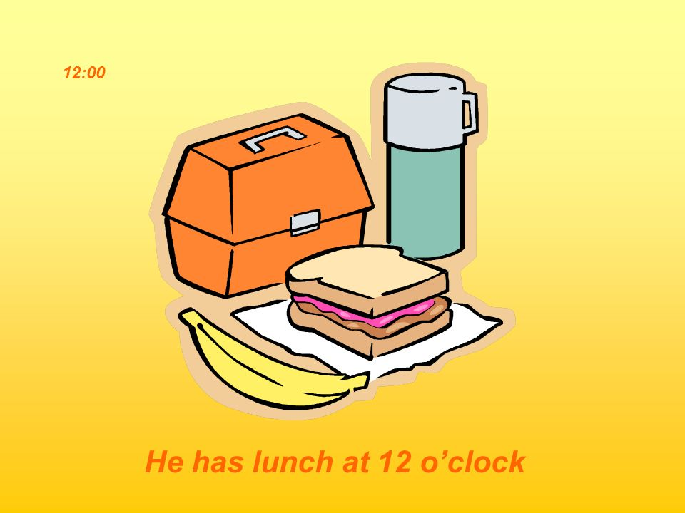 12:00 He has lunch at 12 o'clock
