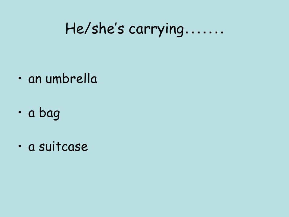 He/she's carrying……. an umbrella a bag a suitcase