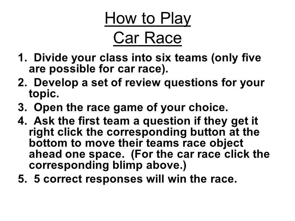 How to Play Car Race 1. Divide your class into six teams (only five are possible for car race).