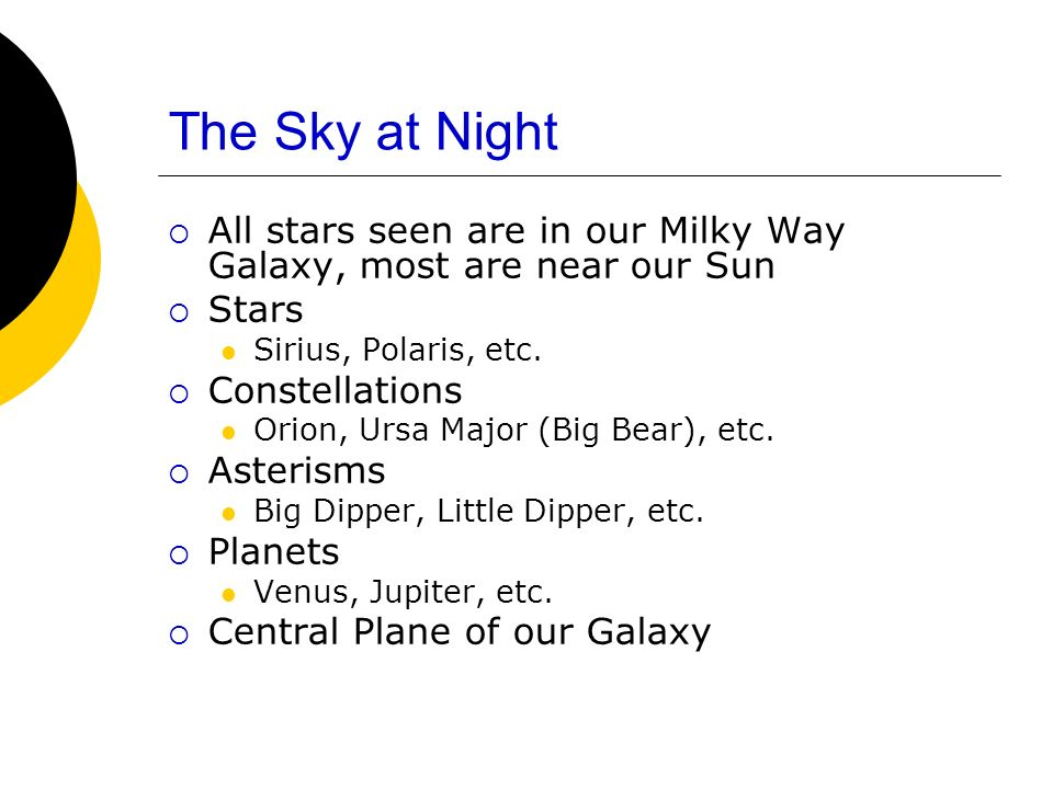 The Sky at Night All stars seen are in our Milky Way Galaxy, most are near our Sun. Stars. Sirius, Polaris, etc.