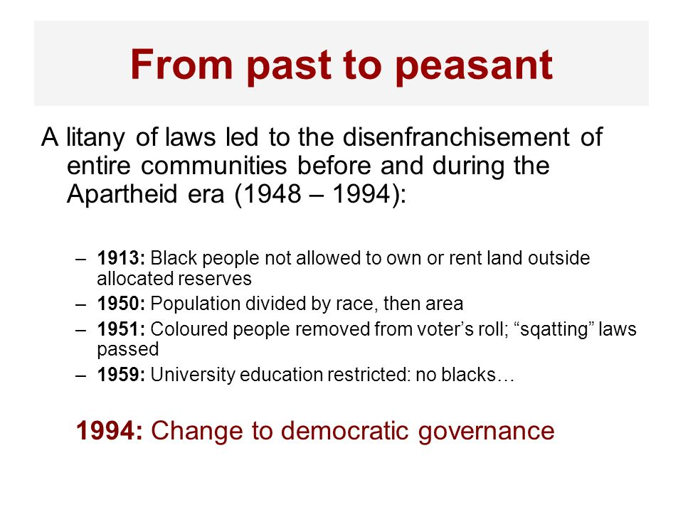 From past to peasant A litany of laws led to the disenfranchisement of entire communities before and during the Apartheid era (1948 – 1994):