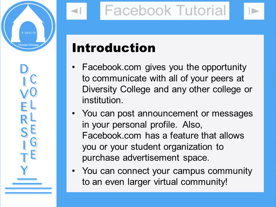 Introduction Facebook.com gives you the opportunity to communicate with all of your peers at Diversity College and any other college or institution.