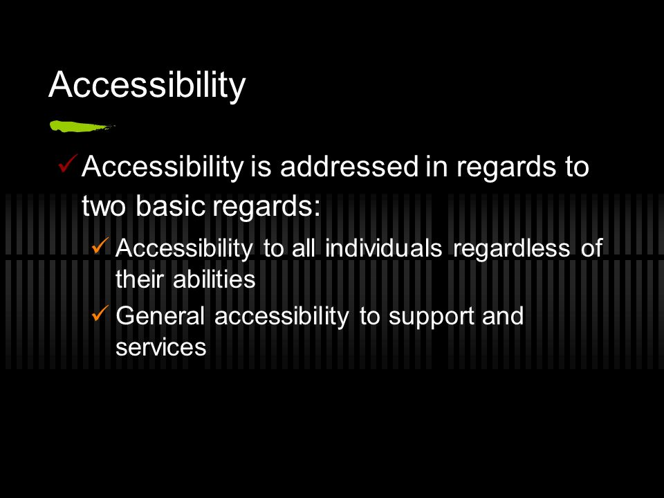 Accessibility Accessibility is addressed in regards to two basic regards: Accessibility to all individuals regardless of their abilities.