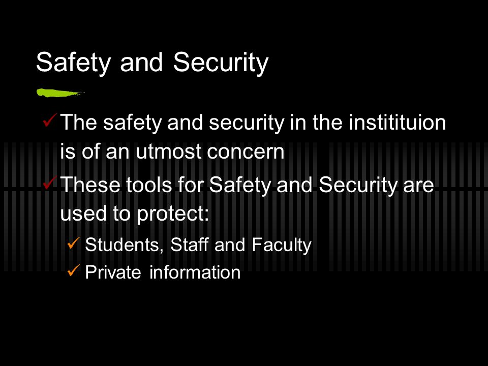 Safety and Security The safety and security in the institituion is of an utmost concern. These tools for Safety and Security are used to protect: