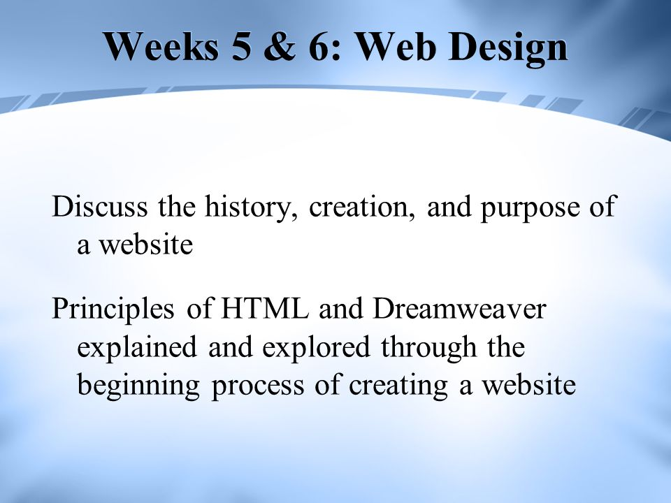 Weeks 5 & 6: Web Design Discuss the history, creation, and purpose of a website.