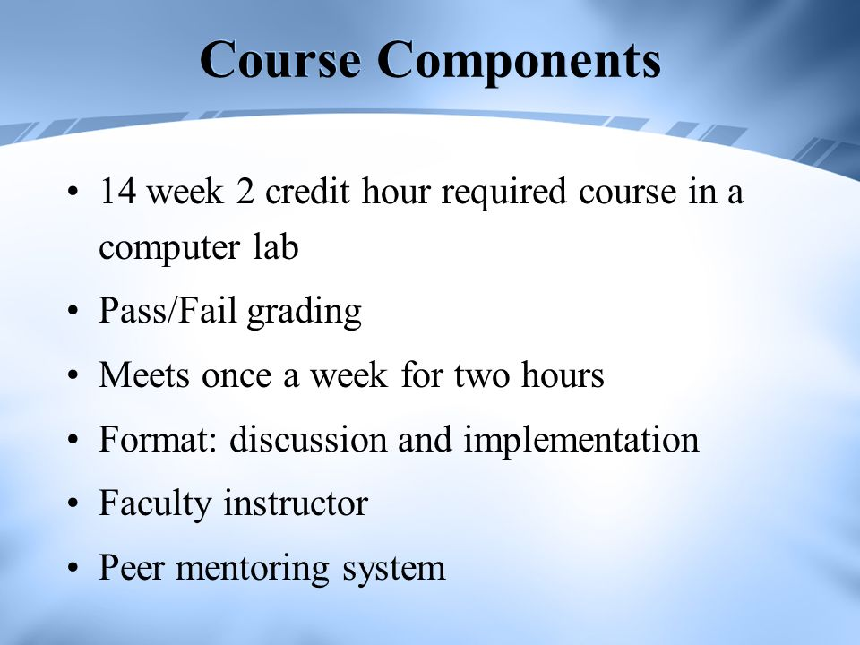 Course Components 14 week 2 credit hour required course in a computer lab. Pass/Fail grading. Meets once a week for two hours.