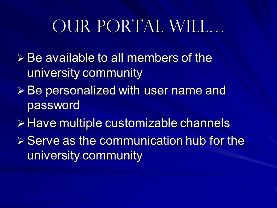 Our portal will… Be available to all members of the university community. Be personalized with user name and password.