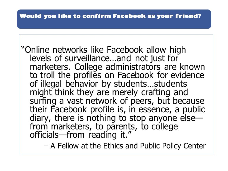 Online networks like Facebook allow high levels of surveillance…and not just for marketers. College administrators are known to troll the profiles on Facebook for evidence of illegal behavior by students…students might think they are merely crafting and surfing a vast network of peers, but because their Facebook profile is, in essence, a public diary, there is nothing to stop anyone else—from marketers, to parents, to college officials—from reading it.