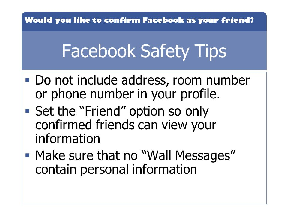 Facebook Safety Tips Do not include address, room number or phone number in your profile.
