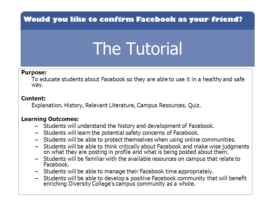 The Tutorial Purpose: To educate students about Facebook so they are able to use it in a healthy and safe way.