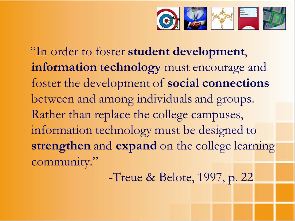 In order to foster student development, information technology must encourage and foster the development of social connections between and among individuals and groups.