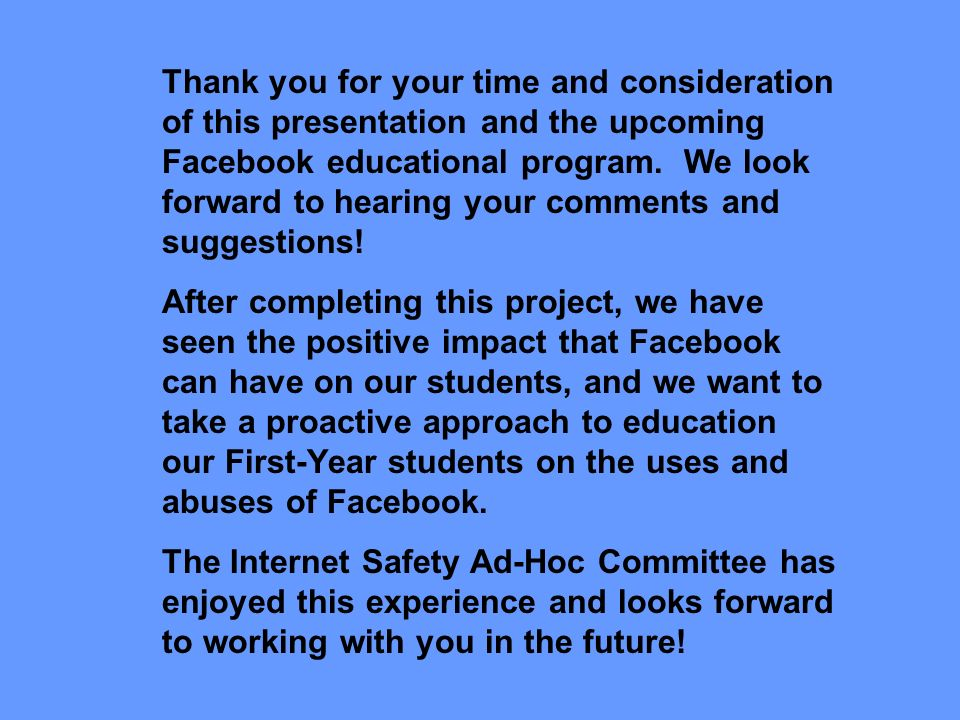 Thank you for your time and consideration of this presentation and the upcoming Facebook educational program. We look forward to hearing your comments and suggestions!