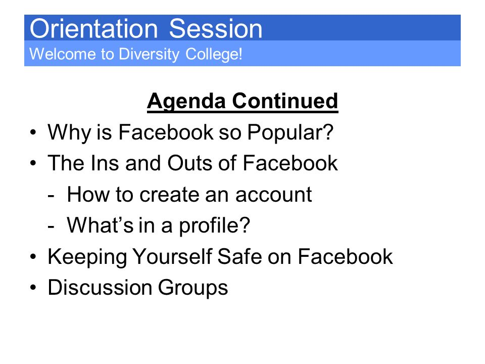 Orientation Session Agenda Continued Why is Facebook so Popular