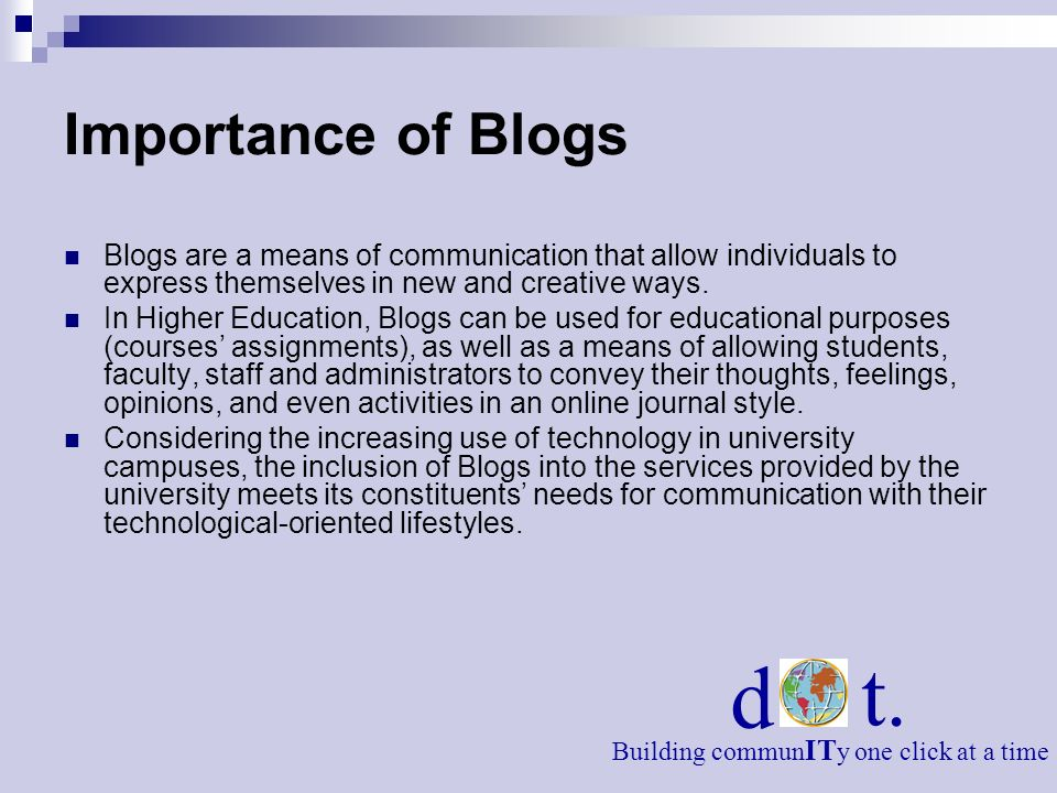 Importance of Blogs Blogs are a means of communication that allow individuals to express themselves in new and creative ways.