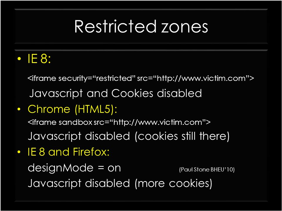 Restricted zones IE 8: <iframe security= restricted src= http://www.victim.com > Javascript and Cookies disabled.