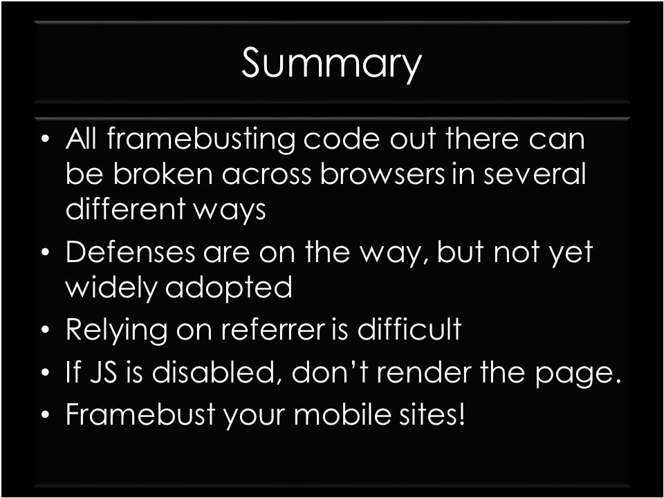 Summary All framebusting code out there can be broken across browsers in several different ways. Defenses are on the way, but not yet widely adopted.