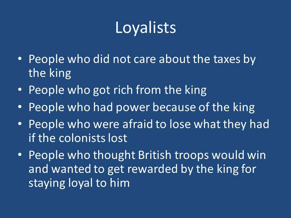 Loyalists People who did not care about the taxes by the king