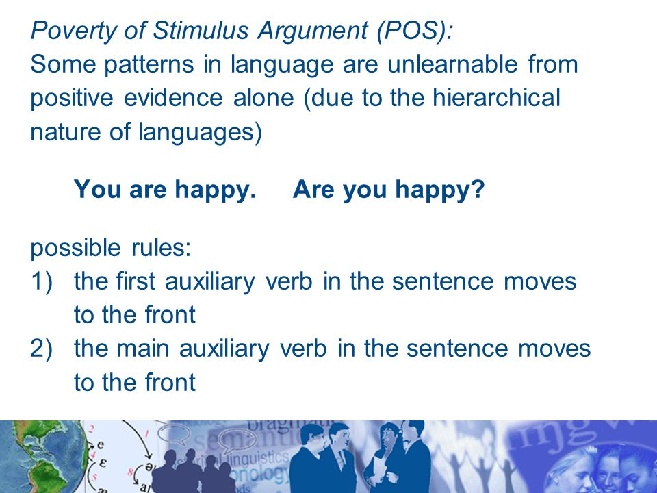 poverty argument Sition, one of which is now known as the argument from the poverty of stimulus ( aps) 1 a bibliographical note this article started as a paper by the first author ( legate 1999) at that time, we were not aware of pullum's (1996) paper rather, the first author was interested in an empirical evaluation of the standard aps using.
